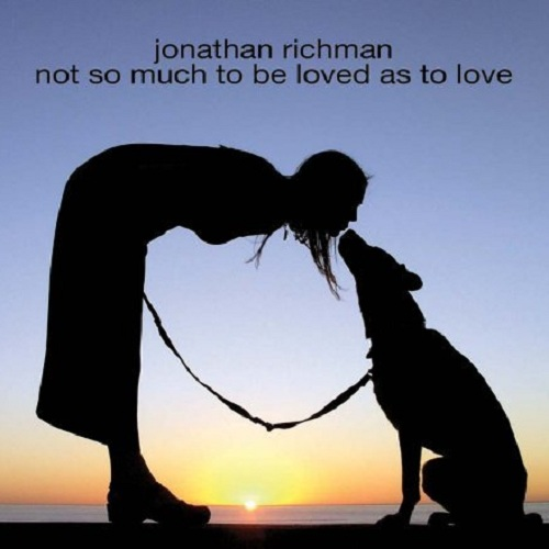 Jonathan Richman - Not So Much To Be Loved As To Love