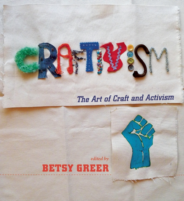 Craftivism: The Art and Craft of Activism by Betsy Greer (Arsenal Pulp Press)